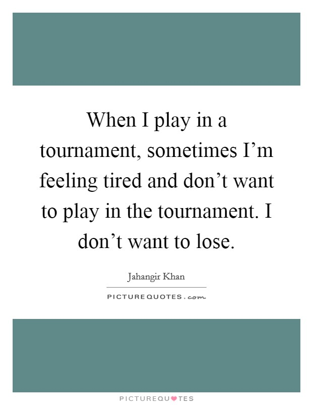 When I play in a tournament, sometimes I'm feeling tired and don't want to play in the tournament. I don't want to lose Picture Quote #1