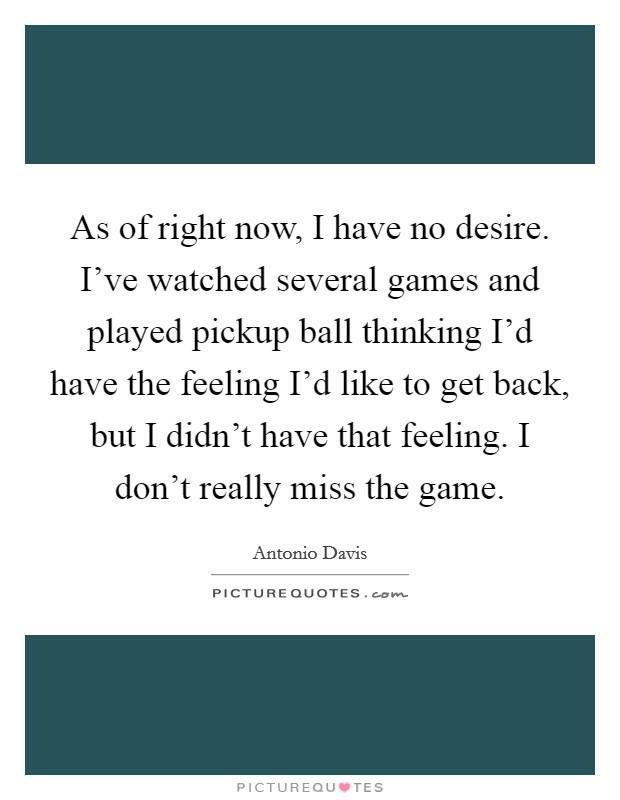 As of right now, I have no desire. I've watched several games and played pickup ball thinking I'd have the feeling I'd like to get back, but I didn't have that feeling. I don't really miss the game Picture Quote #1