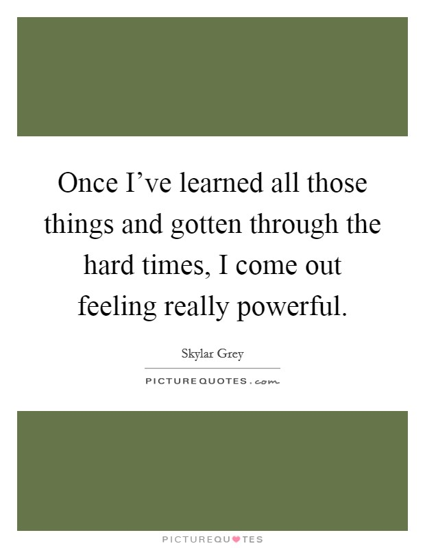 Once I've learned all those things and gotten through the hard times, I come out feeling really powerful Picture Quote #1