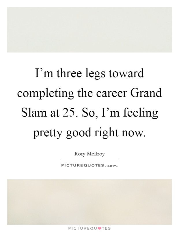 I'm three legs toward completing the career Grand Slam at 25. So, I'm feeling pretty good right now Picture Quote #1