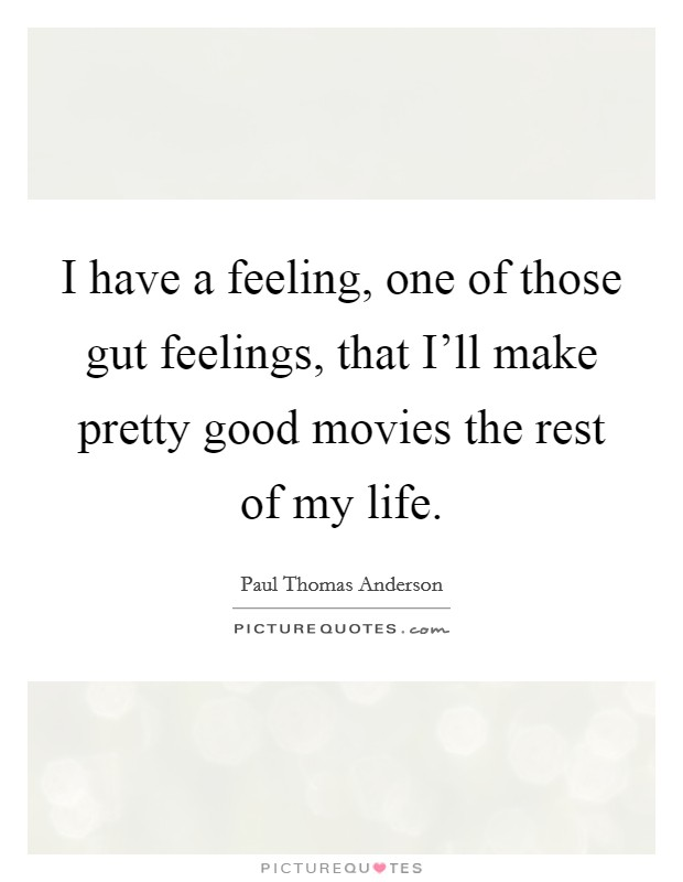 I have a feeling, one of those gut feelings, that I'll make pretty good movies the rest of my life Picture Quote #1