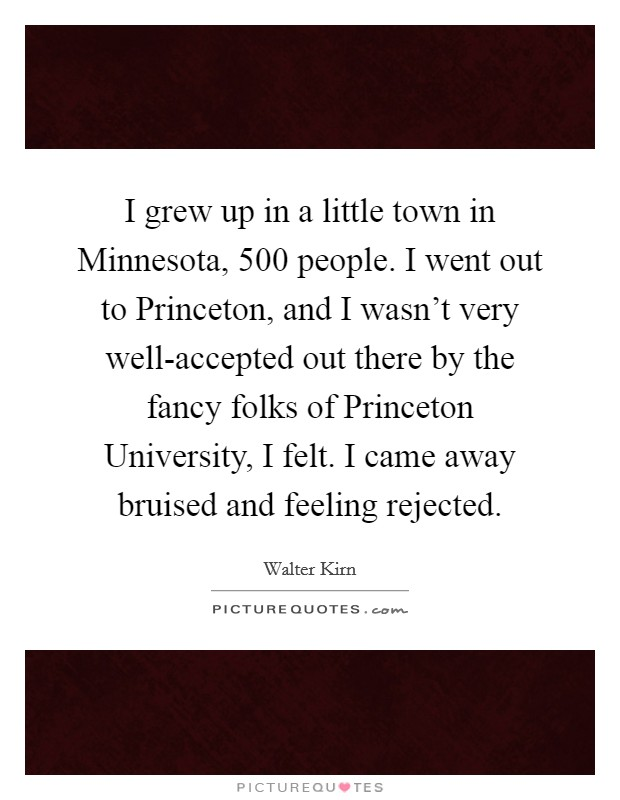 I grew up in a little town in Minnesota, 500 people. I went out to Princeton, and I wasn't very well-accepted out there by the fancy folks of Princeton University, I felt. I came away bruised and feeling rejected Picture Quote #1