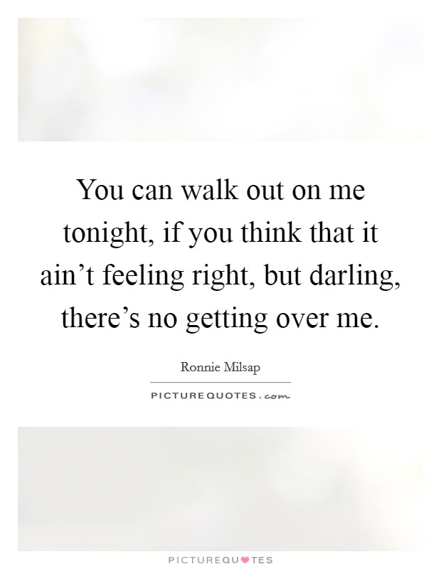 You can walk out on me tonight, if you think that it ain't feeling right, but darling, there's no getting over me. Picture Quote #1