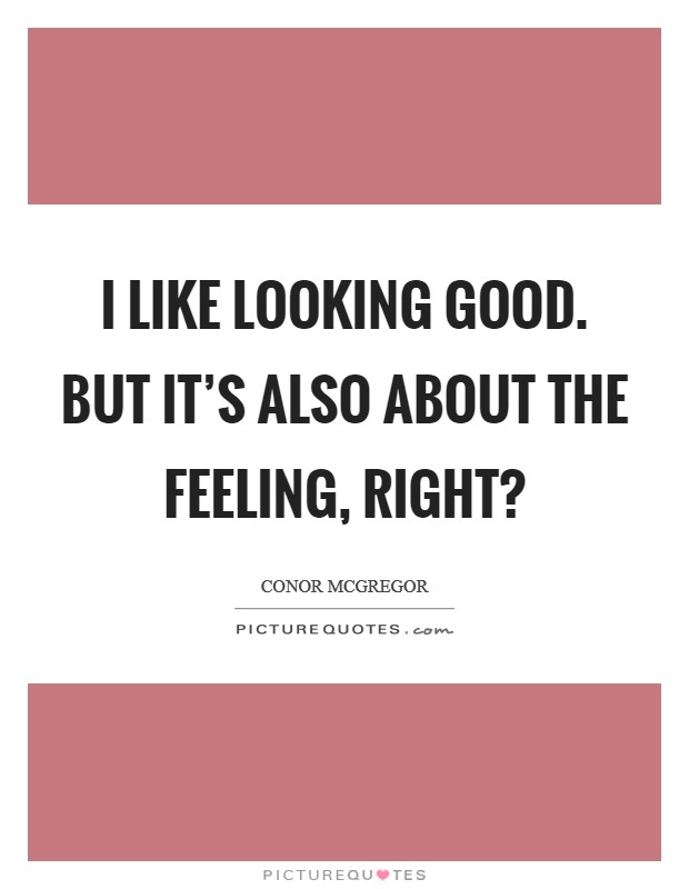 I like looking good. But it's also about the feeling, right? Picture Quote #1