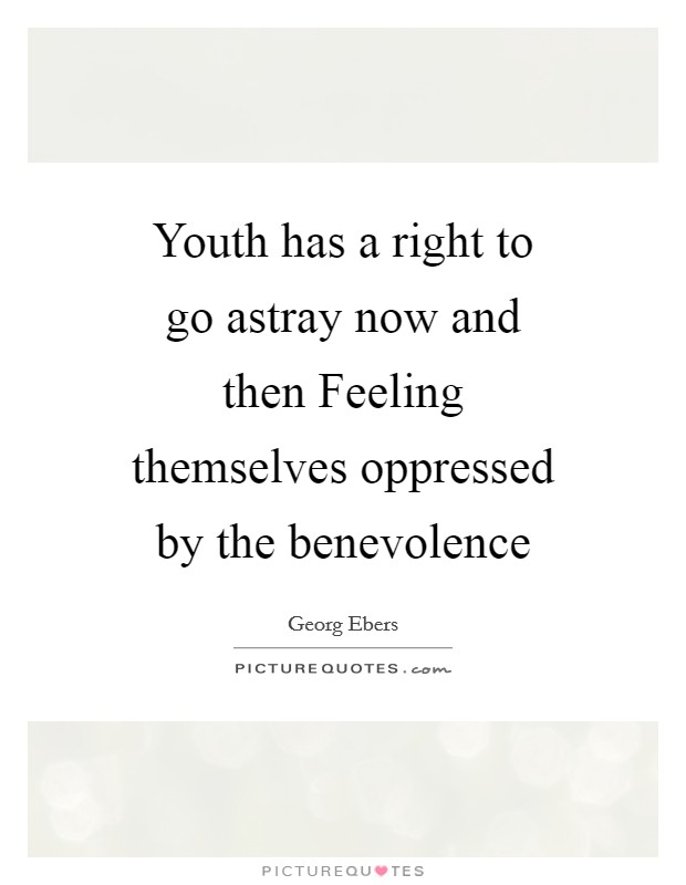 Youth has a right to go astray now and then Feeling themselves oppressed by the benevolence Picture Quote #1