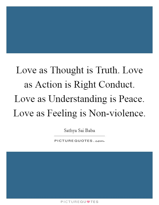 Love as Thought is Truth. Love as Action is Right Conduct. Love as Understanding is Peace. Love as Feeling is Non-violence Picture Quote #1