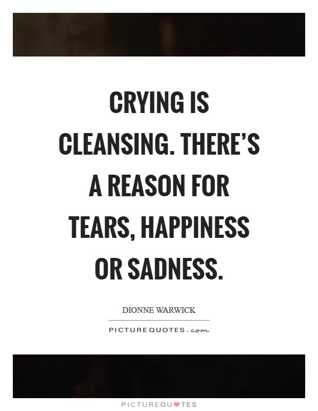 Crying is cleansing. There's a reason for tears, happiness or sadness Picture Quote #1