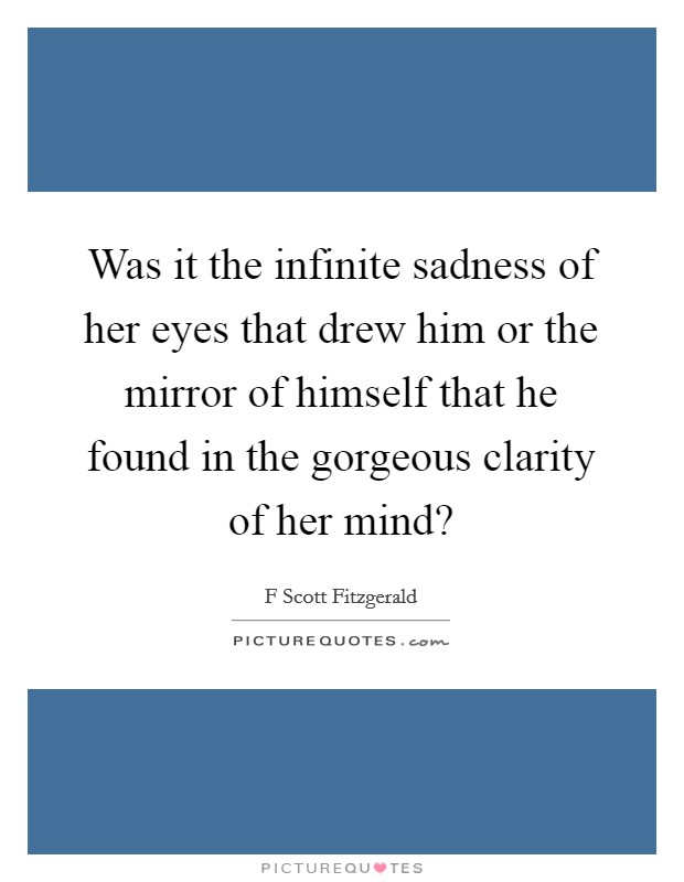 Was it the infinite sadness of her eyes that drew him or the mirror of himself that he found in the gorgeous clarity of her mind? Picture Quote #1