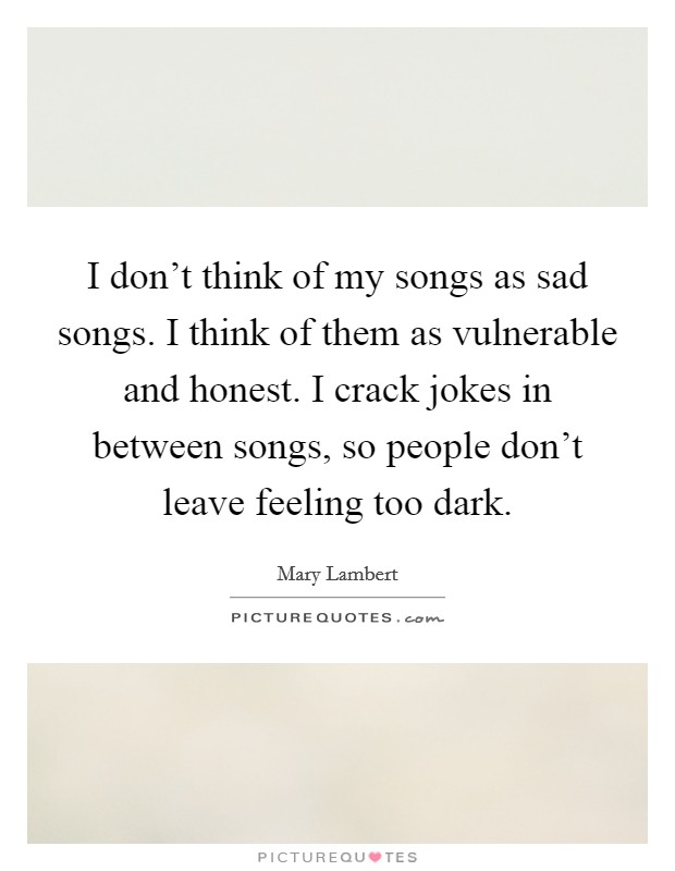 I don't think of my songs as sad songs. I think of them as vulnerable and honest. I crack jokes in between songs, so people don't leave feeling too dark Picture Quote #1