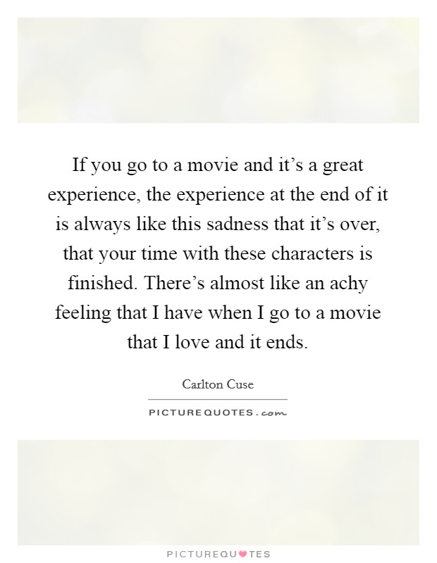 If you go to a movie and it's a great experience, the experience at the end of it is always like this sadness that it's over, that your time with these characters is finished. There's almost like an achy feeling that I have when I go to a movie that I love and it ends Picture Quote #1
