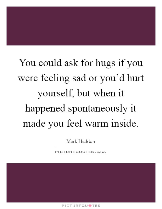 You could ask for hugs if you were feeling sad or you'd hurt yourself, but when it happened spontaneously it made you feel warm inside Picture Quote #1