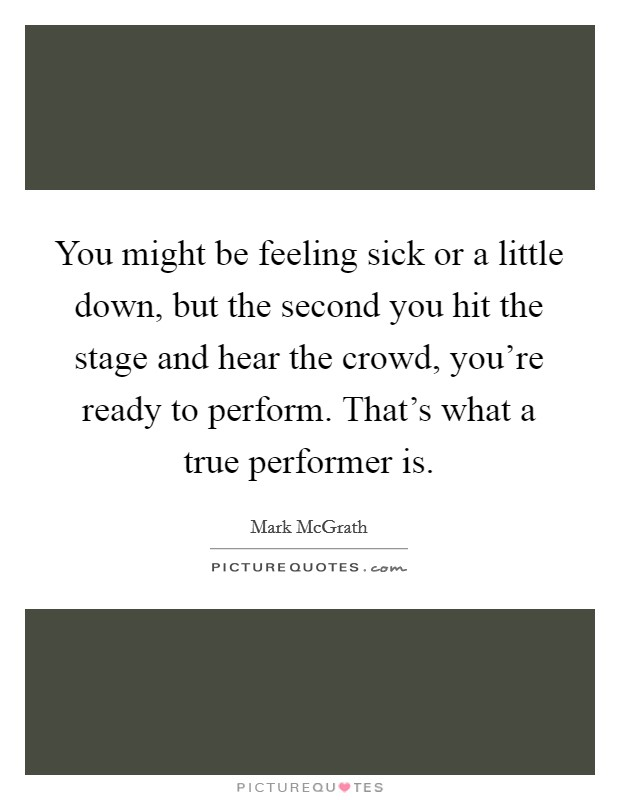 You might be feeling sick or a little down, but the second you hit the stage and hear the crowd, you're ready to perform. That's what a true performer is. Picture Quote #1