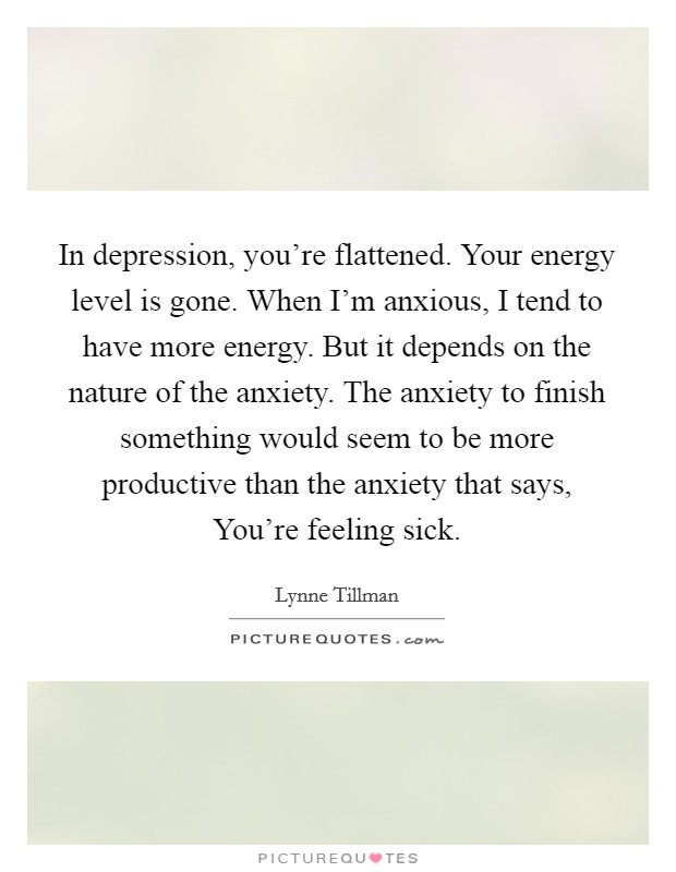 In depression, you're flattened. Your energy level is gone. When I'm anxious, I tend to have more energy. But it depends on the nature of the anxiety. The anxiety to finish something would seem to be more productive than the anxiety that says, You're feeling sick Picture Quote #1