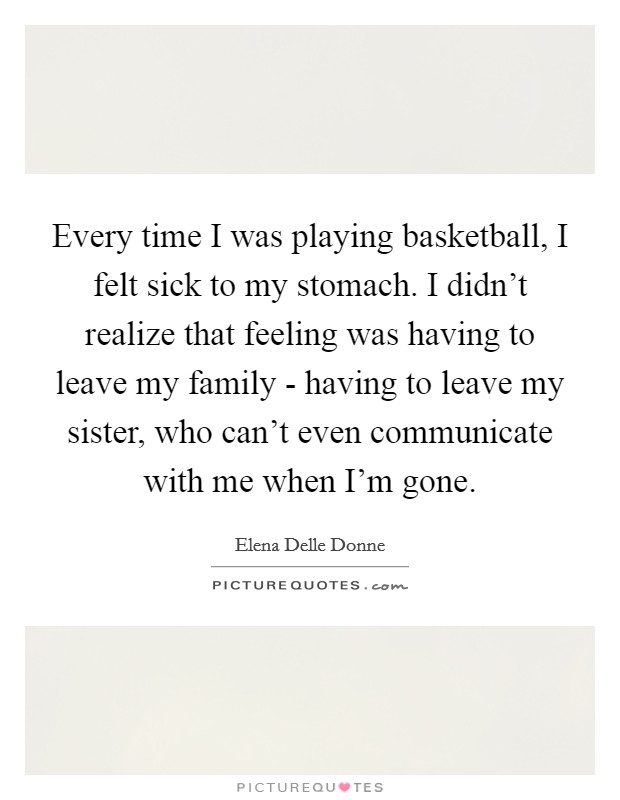 Every time I was playing basketball, I felt sick to my stomach. I didn't realize that feeling was having to leave my family - having to leave my sister, who can't even communicate with me when I'm gone. Picture Quote #1