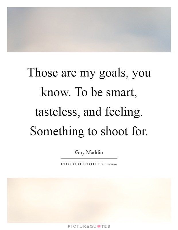 Those are my goals, you know. To be smart, tasteless, and feeling. Something to shoot for Picture Quote #1