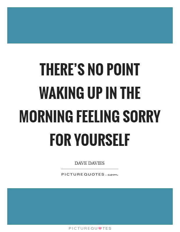 There's no point waking up in the morning feeling sorry for yourself Picture Quote #1