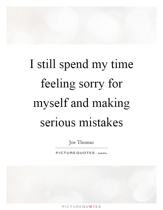 I still spend my time feeling sorry for myself and making serious mistakes Picture Quote #1