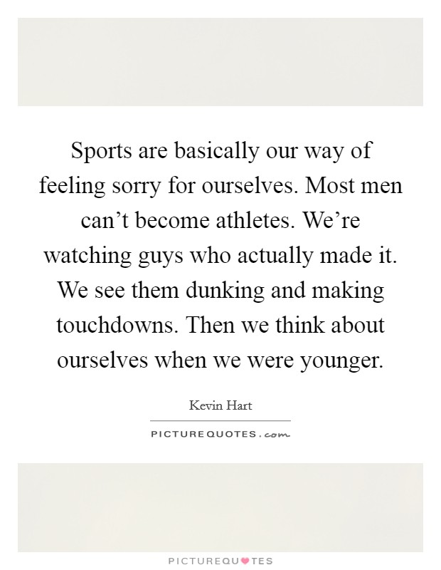 Sports are basically our way of feeling sorry for ourselves. Most men can't become athletes. We're watching guys who actually made it. We see them dunking and making touchdowns. Then we think about ourselves when we were younger Picture Quote #1