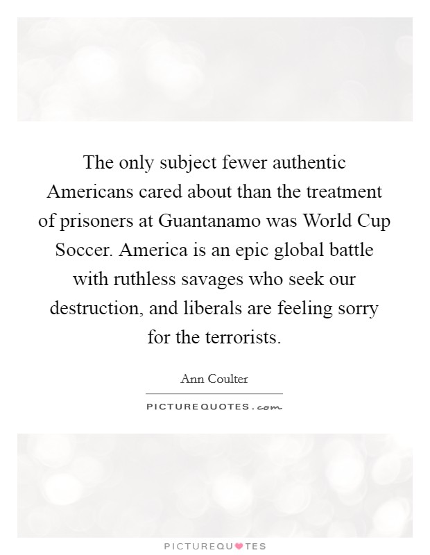 The only subject fewer authentic Americans cared about than the treatment of prisoners at Guantanamo was World Cup Soccer. America is an epic global battle with ruthless savages who seek our destruction, and liberals are feeling sorry for the terrorists Picture Quote #1