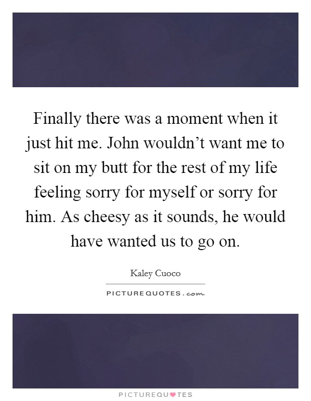 Finally there was a moment when it just hit me. John wouldn't want me to sit on my butt for the rest of my life feeling sorry for myself or sorry for him. As cheesy as it sounds, he would have wanted us to go on. Picture Quote #1