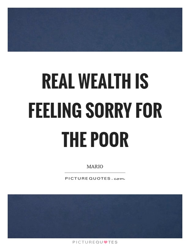 Real wealth is feeling sorry for the poor Picture Quote #1