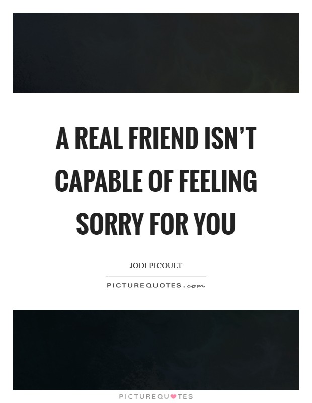 A real friend isn't capable of feeling sorry for you Picture Quote #1