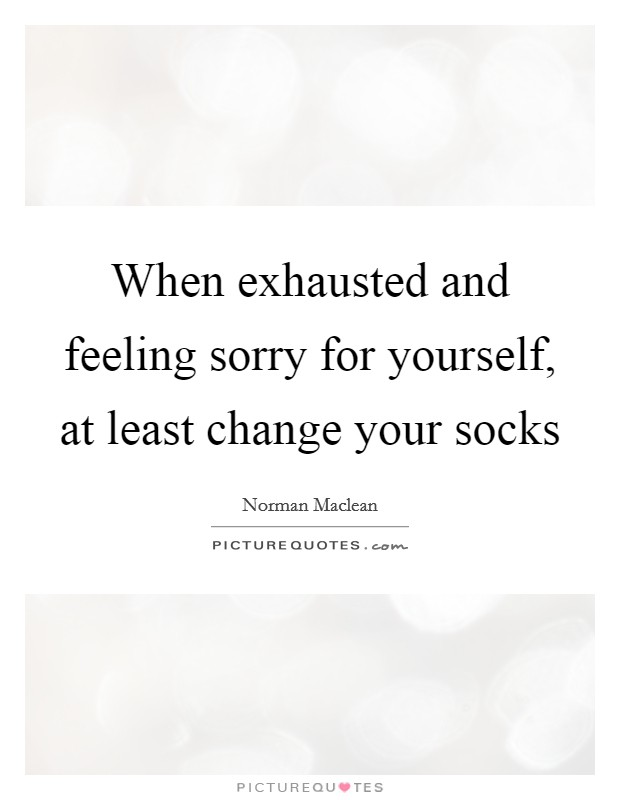 When exhausted and feeling sorry for yourself, at least change your socks Picture Quote #1