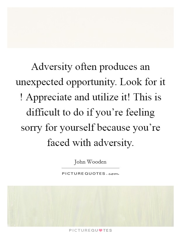 Adversity often produces an unexpected opportunity. Look for it ! Appreciate and utilize it! This is difficult to do if you're feeling sorry for yourself because you're faced with adversity Picture Quote #1