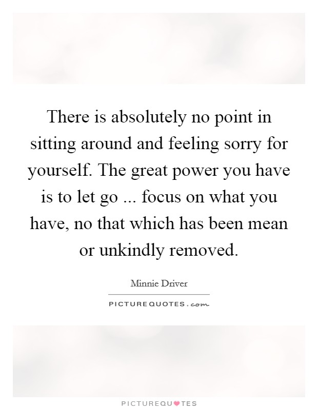 There is absolutely no point in sitting around and feeling sorry for yourself. The great power you have is to let go ... focus on what you have, no that which has been mean or unkindly removed Picture Quote #1
