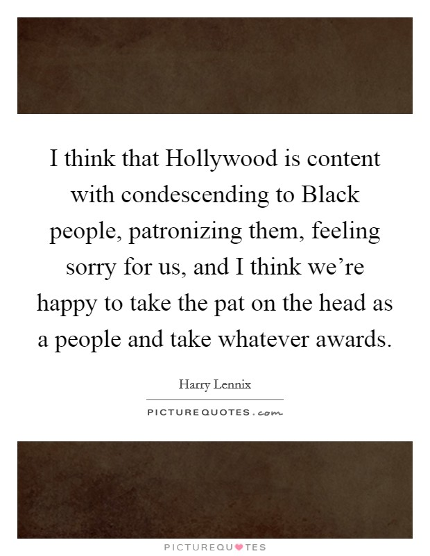 I think that Hollywood is content with condescending to Black people, patronizing them, feeling sorry for us, and I think we're happy to take the pat on the head as a people and take whatever awards Picture Quote #1
