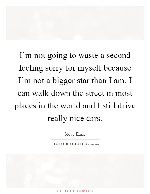 I'm not going to waste a second feeling sorry for myself because I'm not a bigger star than I am. I can walk down the street in most places in the world and I still drive really nice cars Picture Quote #1