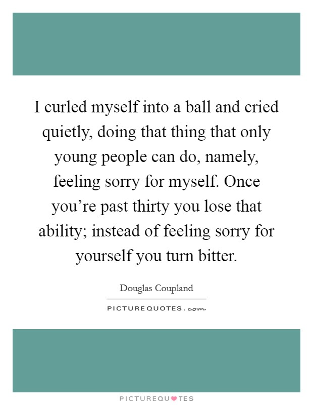 I curled myself into a ball and cried quietly, doing that thing that only young people can do, namely, feeling sorry for myself. Once you're past thirty you lose that ability; instead of feeling sorry for yourself you turn bitter Picture Quote #1