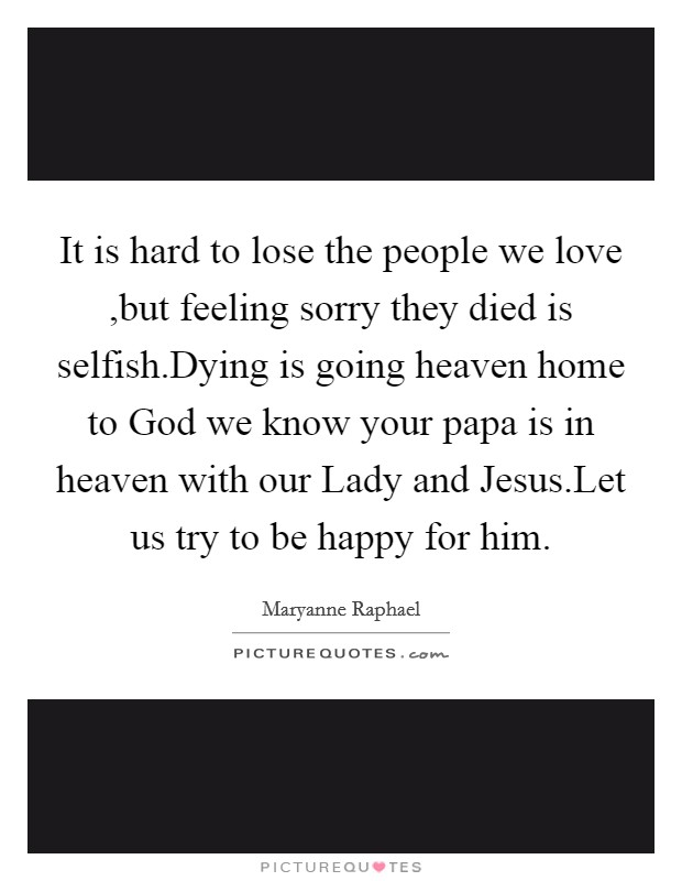 It is hard to lose the people we love ,but feeling sorry they died is selfish.Dying is going heaven home to God we know your papa is in heaven with our Lady and Jesus.Let us try to be happy for him Picture Quote #1