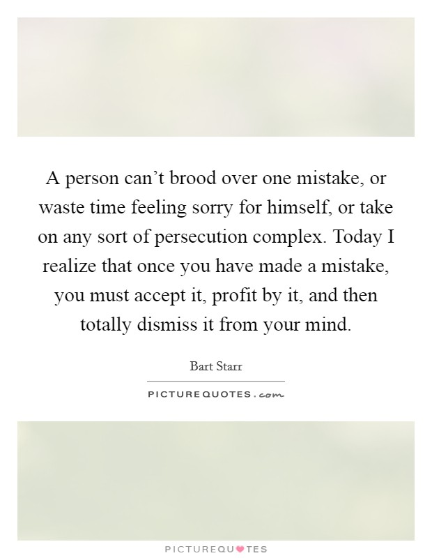A person can't brood over one mistake, or waste time feeling sorry for himself, or take on any sort of persecution complex. Today I realize that once you have made a mistake, you must accept it, profit by it, and then totally dismiss it from your mind. Picture Quote #1