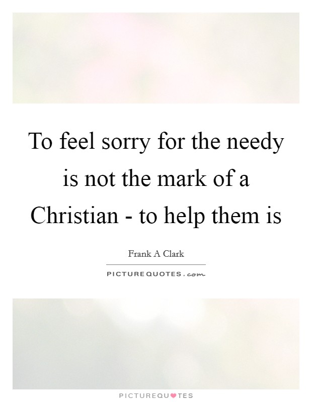 To feel sorry for the needy is not the mark of a Christian - to help them is Picture Quote #1