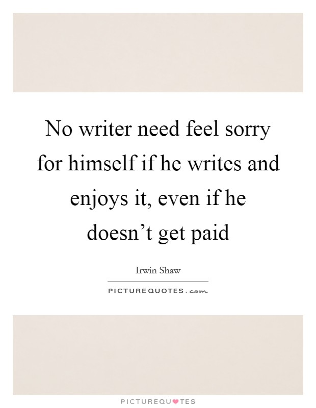 No writer need feel sorry for himself if he writes and enjoys it, even if he doesn't get paid Picture Quote #1