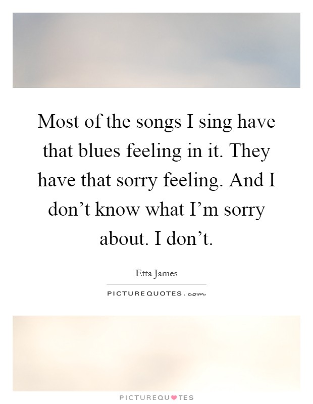 Most of the songs I sing have that blues feeling in it. They have that sorry feeling. And I don't know what I'm sorry about. I don't Picture Quote #1