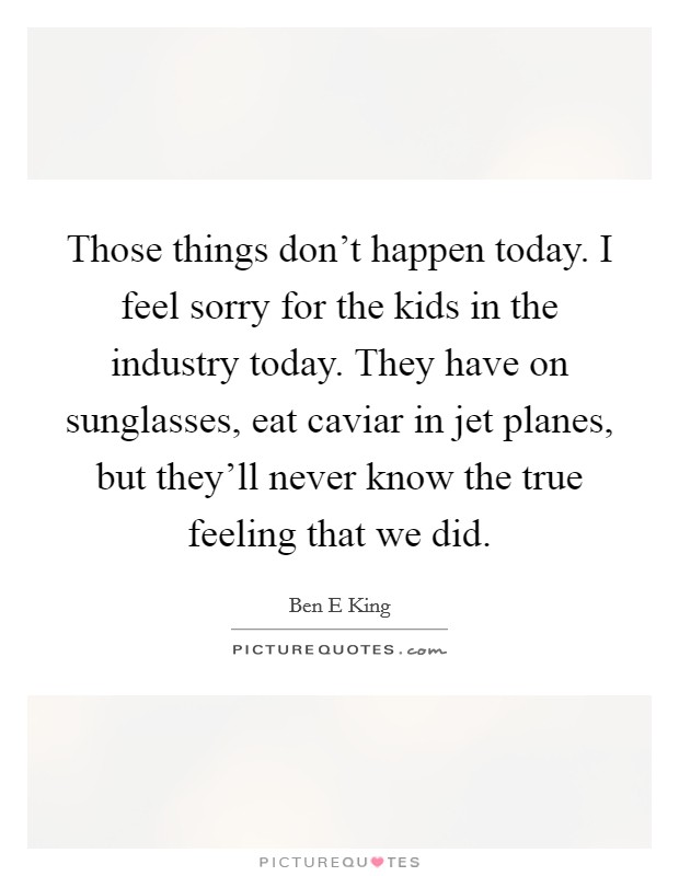 Those things don't happen today. I feel sorry for the kids in the industry today. They have on sunglasses, eat caviar in jet planes, but they'll never know the true feeling that we did Picture Quote #1