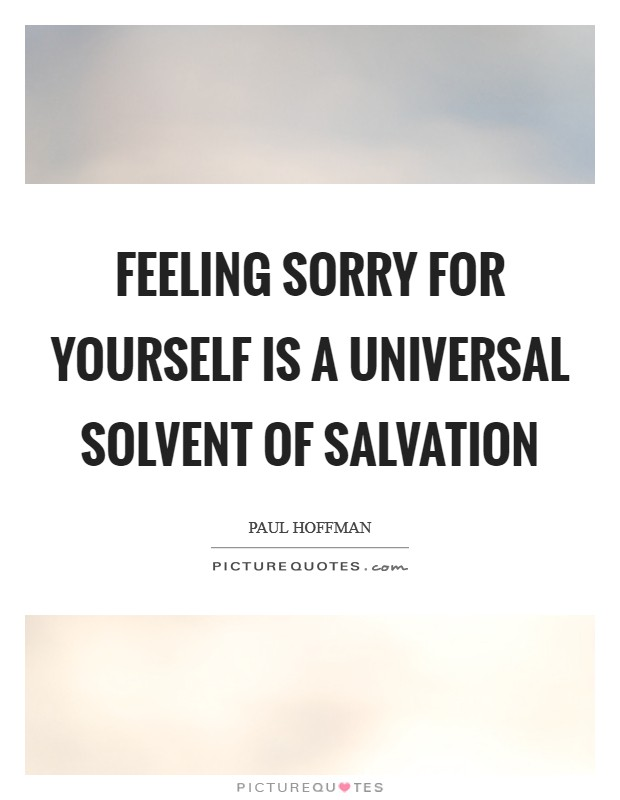 Feeling sorry for yourself is a universal solvent of salvation Picture Quote #1