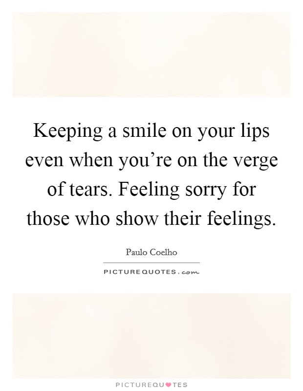 Keeping a smile on your lips even when you're on the verge of tears. Feeling sorry for those who show their feelings Picture Quote #1