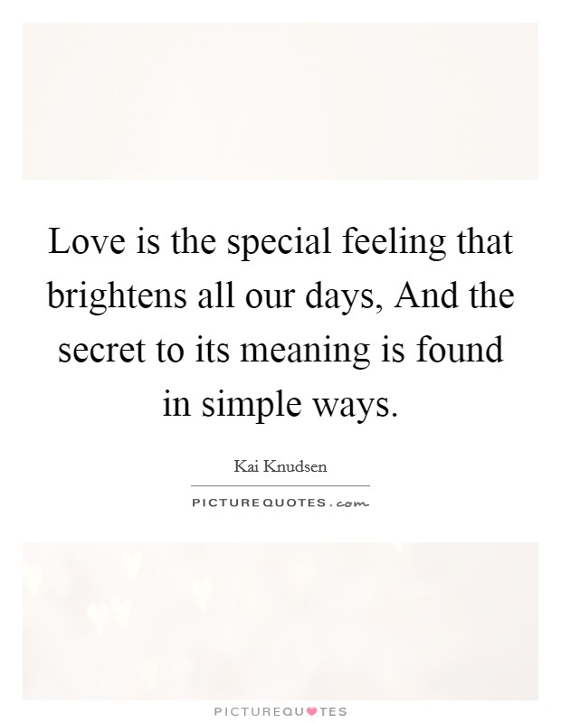 Love is the special feeling that brightens all our days, And the secret to its meaning is found in simple ways Picture Quote #1