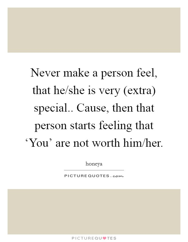 Never make a person feel, that he/she is very (extra) special.. Cause, then that person starts feeling that 'You' are not worth him/her Picture Quote #1