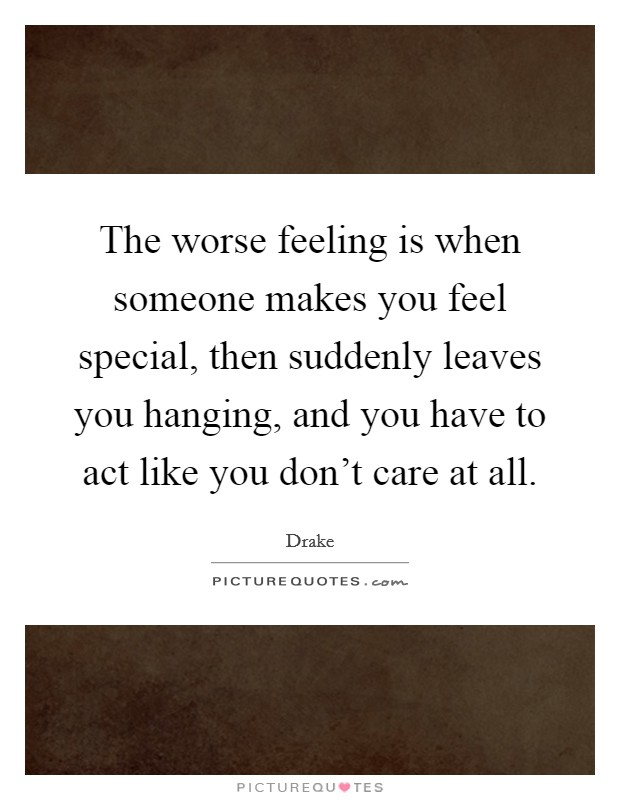 The worse feeling is when someone makes you feel special ...