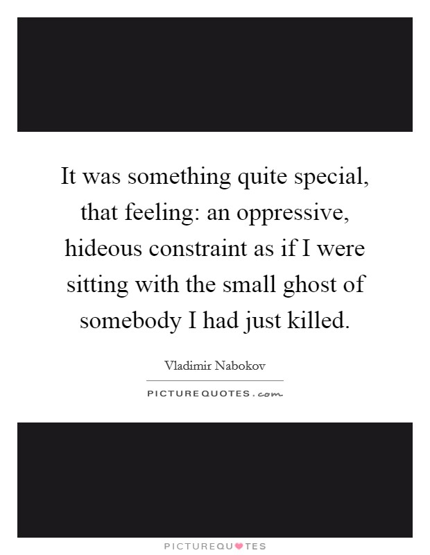 It was something quite special, that feeling: an oppressive, hideous constraint as if I were sitting with the small ghost of somebody I had just killed Picture Quote #1