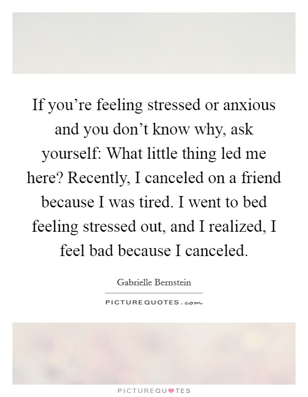 If you're feeling stressed or anxious and you don't know why, ask yourself: What little thing led me here? Recently, I canceled on a friend because I was tired. I went to bed feeling stressed out, and I realized, I feel bad because I canceled Picture Quote #1