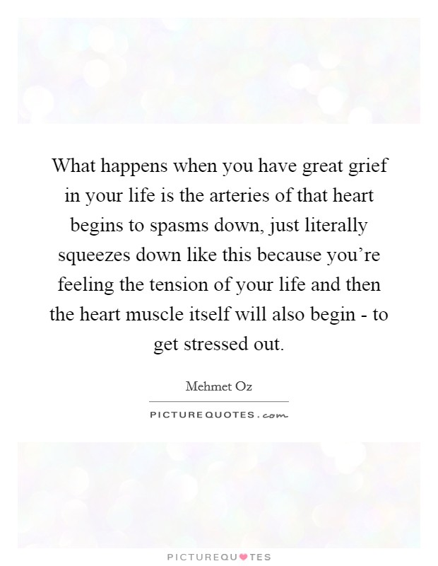 What happens when you have great grief in your life is the arteries of that heart begins to spasms down, just literally squeezes down like this because you're feeling the tension of your life and then the heart muscle itself will also begin - to get stressed out Picture Quote #1