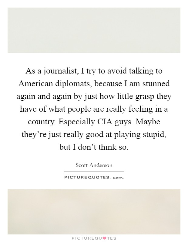 As a journalist, I try to avoid talking to American diplomats, because I am stunned again and again by just how little grasp they have of what people are really feeling in a country. Especially CIA guys. Maybe they're just really good at playing stupid, but I don't think so Picture Quote #1