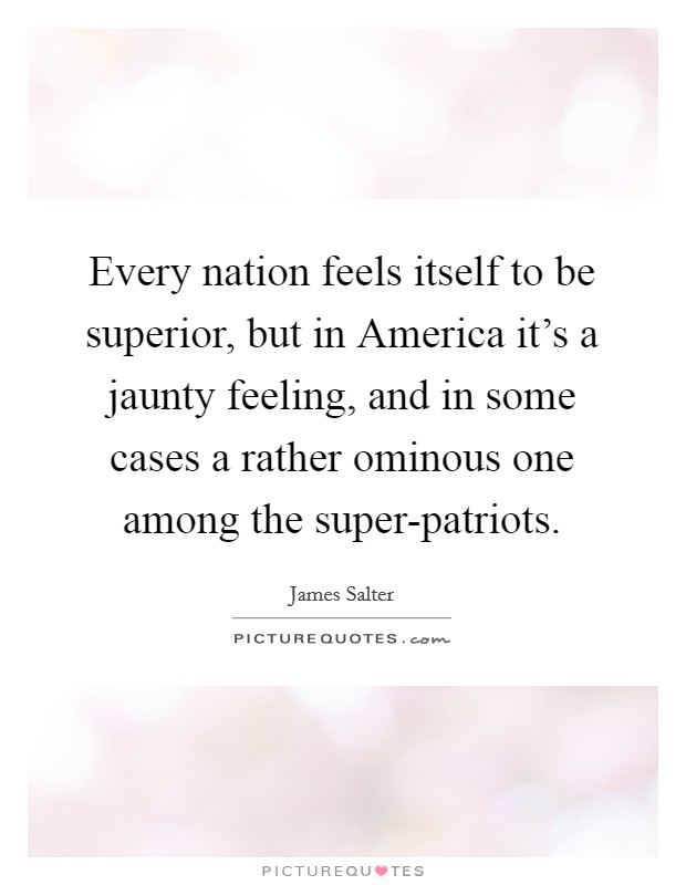 Every nation feels itself to be superior, but in America it's a jaunty feeling, and in some cases a rather ominous one among the super-patriots Picture Quote #1
