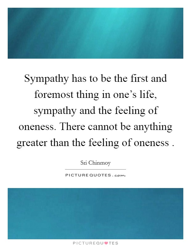 Sympathy has to be the first and foremost thing in one's life, sympathy and the feeling of oneness. There cannot be anything greater than the feeling of oneness  Picture Quote #1