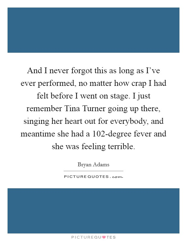 And I never forgot this as long as I've ever performed, no matter how crap I had felt before I went on stage. I just remember Tina Turner going up there, singing her heart out for everybody, and meantime she had a 102-degree fever and she was feeling terrible Picture Quote #1